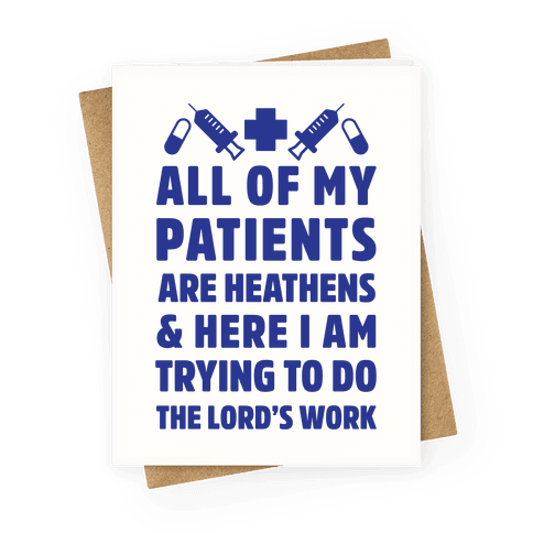 All of My Patients are Heathens and Here I am Trying to do The Lord's Work Greeting Card
