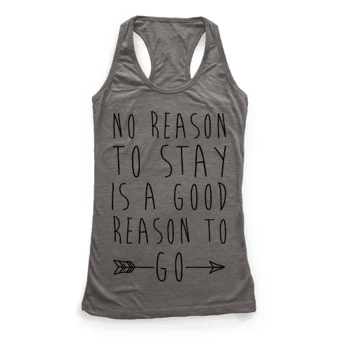 No Reason To Stay Is A Good Reason To Go Racerback Tank Top