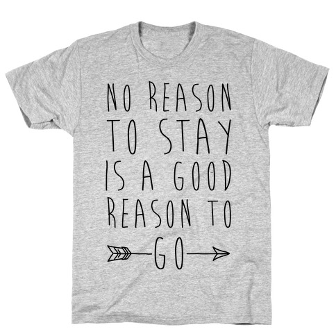 No Reason To Stay Is A Good Reason To Go T-Shirt