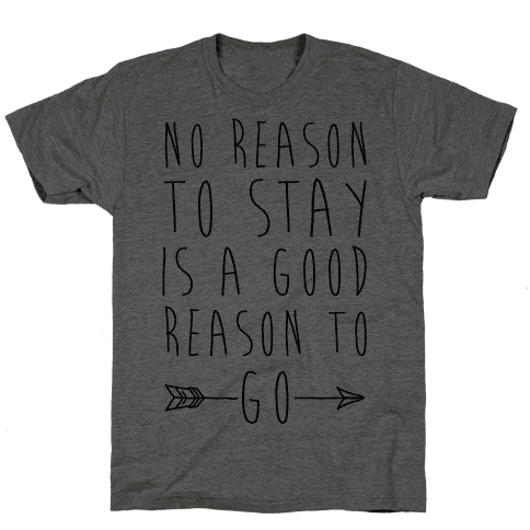 No Reason To Stay Is A Good Reason To Go Mens T-Shirt