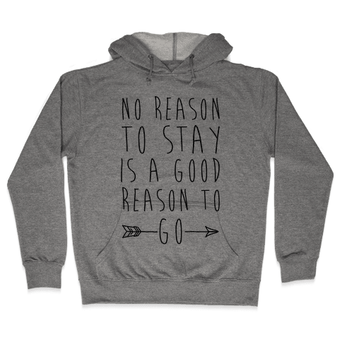 No Reason To Stay Is A Good Reason To Go Hooded Sweatshirt