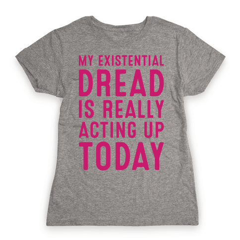 My Existential Dread Is Really Acting Up Today White Print Womens T-Shirt