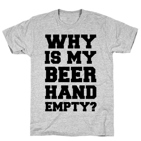 Why Is My Beer Hand Empty? Mens T-Shirt