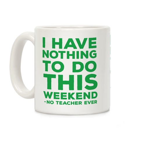 I Have Nothing To Do This Weekend No Teacher Ever Coffee Mug