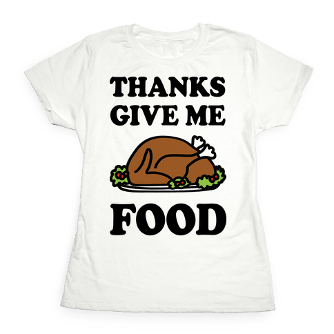 Thanks Give Me Food Thanksgiving Womens T-Shirt