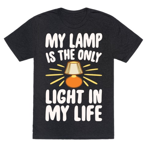My Lamp is The Only Light In My Life White Print T-Shirt