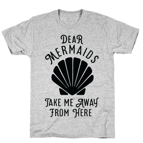 Dear Mermaids Take Me Away From Here T-Shirt