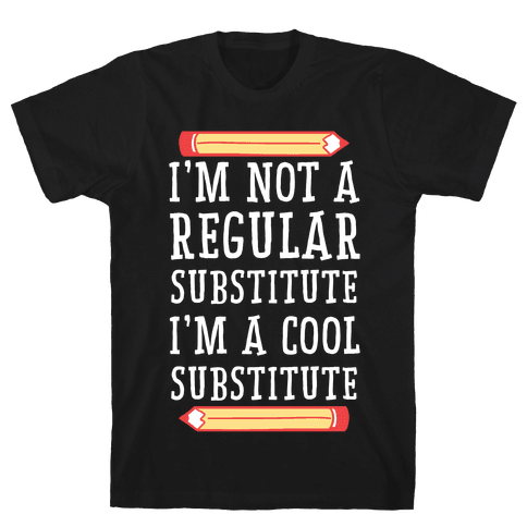 I'm Not a Regular Substitute, I'm a Cool Substitute  Mens T-Shirt