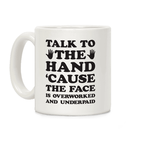 Talk To The Hand 'Cause The Face Is Overworked And Underpaid Coffee Mug