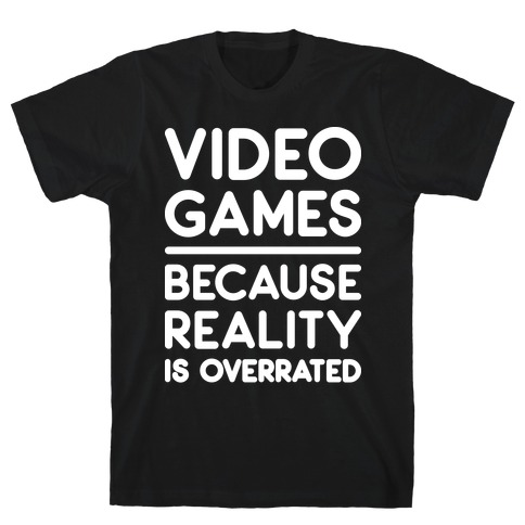 Video Games Because Reality Is Overrated Mens/Unisex T-Shirt