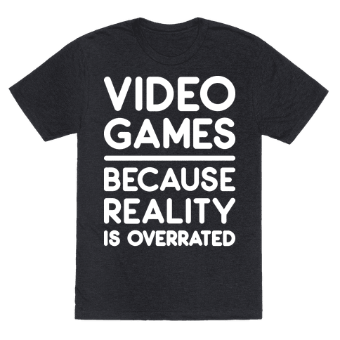 Video Games Because Reality Is Overrated