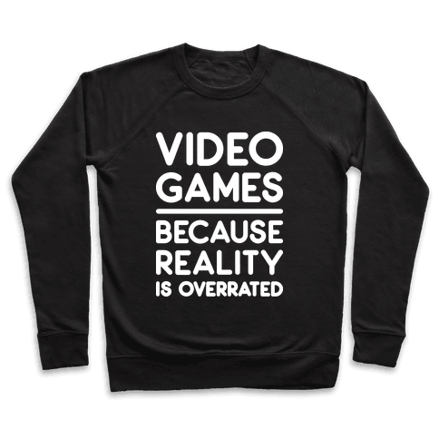 Video Games Because Reality Is Overrated Pullover