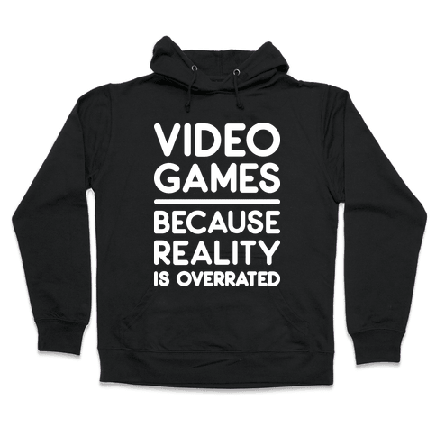 Video Games Because Reality Is Overrated Hooded Sweatshirt