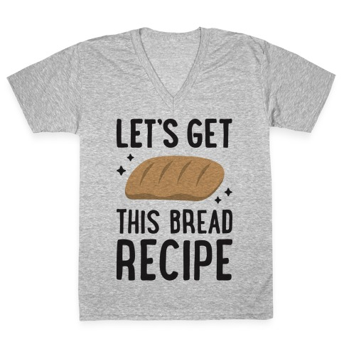 Let's Get This Bread Recipe V-Neck Tee Shirt