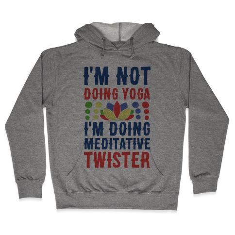 I'm Not Doing Yoga, I'm Doing Meditative Twister Hooded Sweatshirt