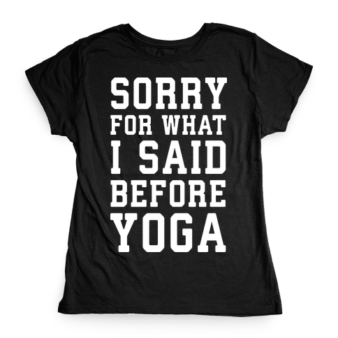 Sorry For What I Said Before Yoga Womens T-Shirt