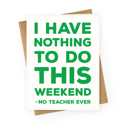 I Have Nothing To Do This Weekend No Teacher Ever Greeting Card