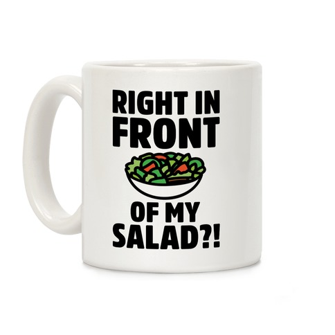 Right In Front of My Salad?! Coffee Mug