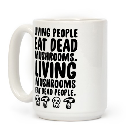 Living People Eat Dead Mushrooms Coffee Mug