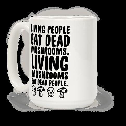Living People Eat Dead Mushrooms Coffee Mug