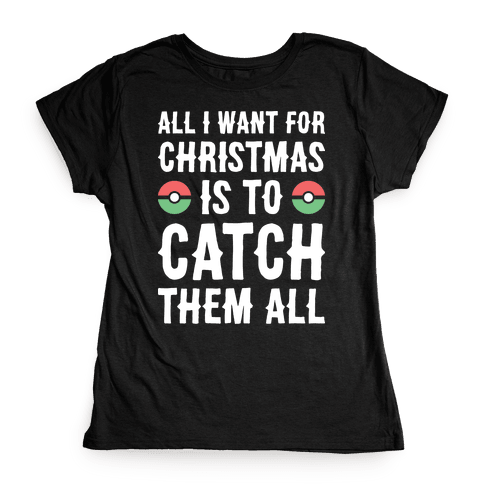 All I Want For Christmas Is To Catch Them All Womens T-Shirt