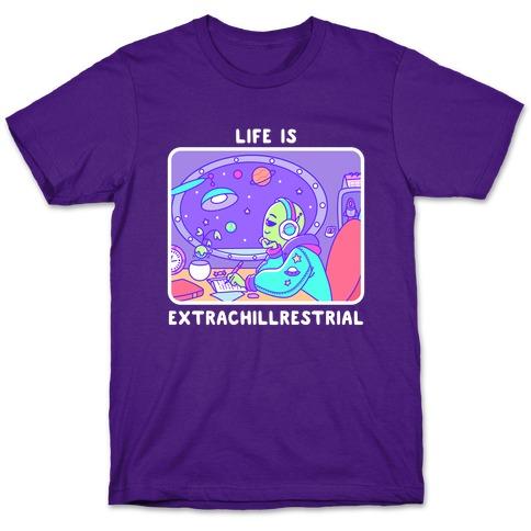 Life Is Extrachillrestrial T-Shirt