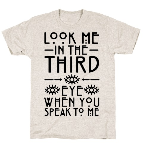 Look Me In The Third Eye When You Speak To Me T-Shirt