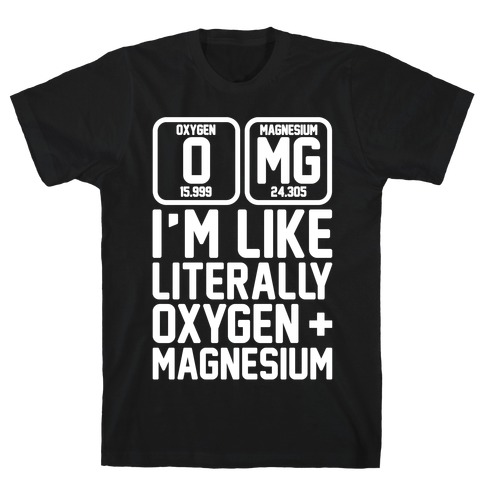 OMG I'm Like Literally Oxygen and Magnesium White Print T-Shirt