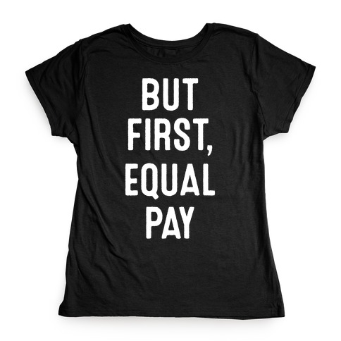 But First, Equal Pay Womens T-Shirt