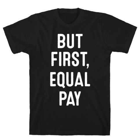 But First, Equal Pay Mens/Unisex T-Shirt