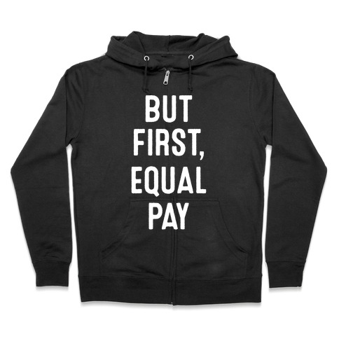 But First, Equal Pay Zip Hoodie