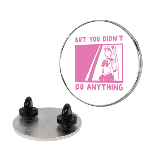 But You Didn't Do Anything - Sailor Moon Pin