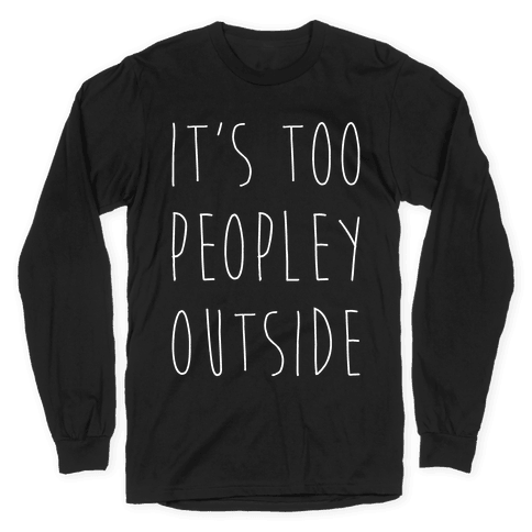 It's Too Peopley Out Long Sleeve T-Shirt
