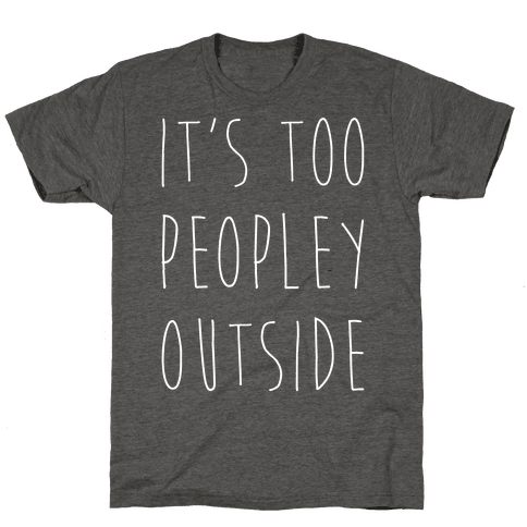 It's Too Peopley Out Mens/Unisex T-Shirt
