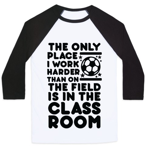 The Only Place I work Harder Than On the Field is in the Class Room Soccer Baseball Tee