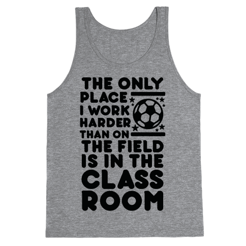 The Only Place I work Harder Than On the Field is in the Class Room Soccer Tank Top