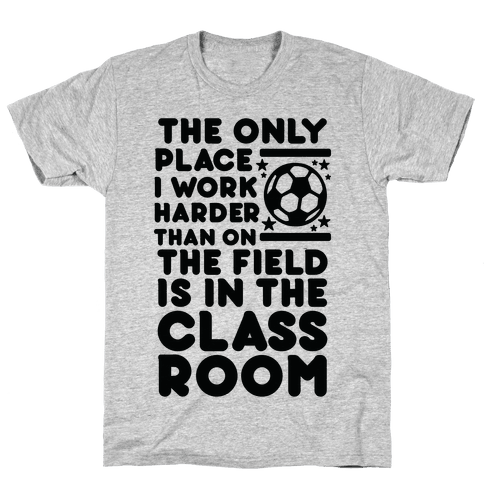 The Only Place I work Harder Than On the Field is in the Class Room Soccer Mens/Unisex T-Shirt