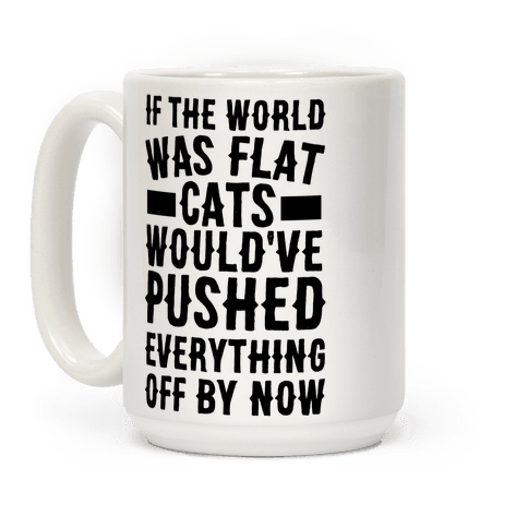 If the World Was Flat, Cats Would've Pushed Everything Off By Now Coffee Mug