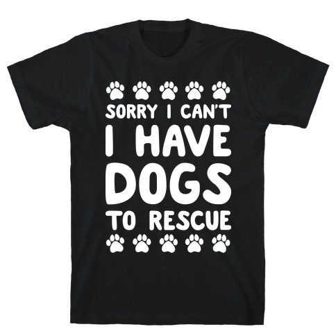 Sorry I Can't I Have Dogs To Rescue T-Shirt