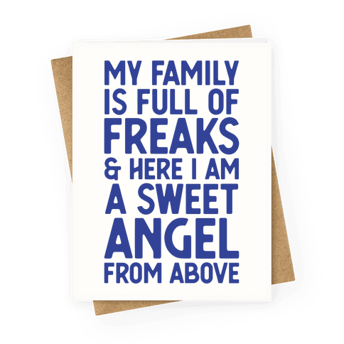 My Family is Full of Freaks and Here I Am a Sweet Angel from Above Greeting Card