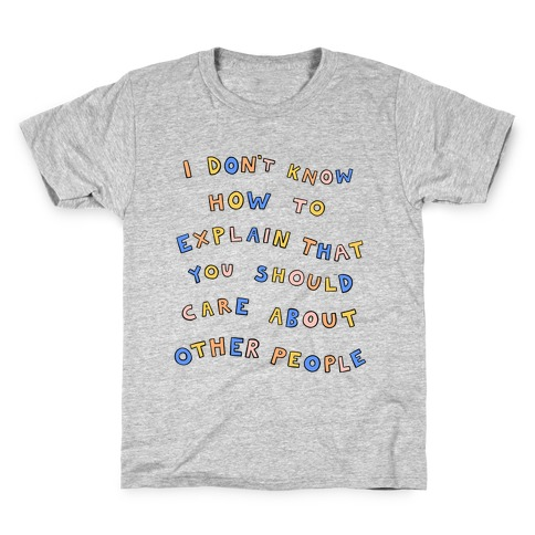 I Don't Know How To Explain That You Should Care About Other People Kids T-Shirt