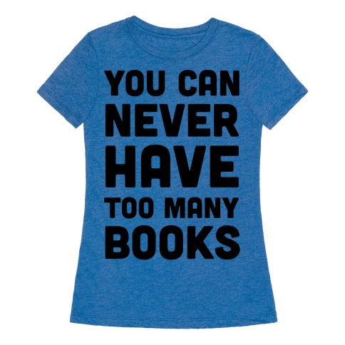 You Can Never Have Too Many Books Womens T-Shirt