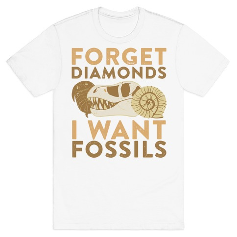 Forget Diamonds, I Want Fossils T-Shirt