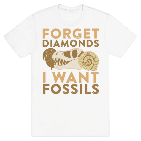 Forget Diamonds, I Want Fossils  Mens T-Shirt
