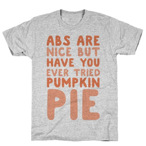 Abs Are Nice But Have You Ever Tried Pumpkin Pie T-Shirt