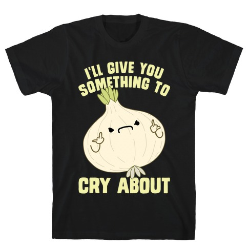 I'll give you something to cry about T-Shirt