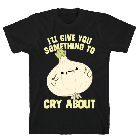 I'll give you something to cry about Mens/Unisex T-Shirt