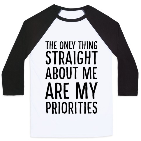 The Only Thing Straight About Me Are My Priorities  Baseball Tee
