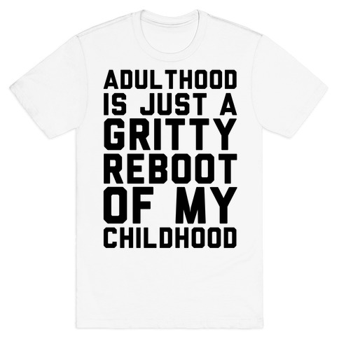 Adulthood is Just a Gritty Reboot of my Childhood  T-Shirt