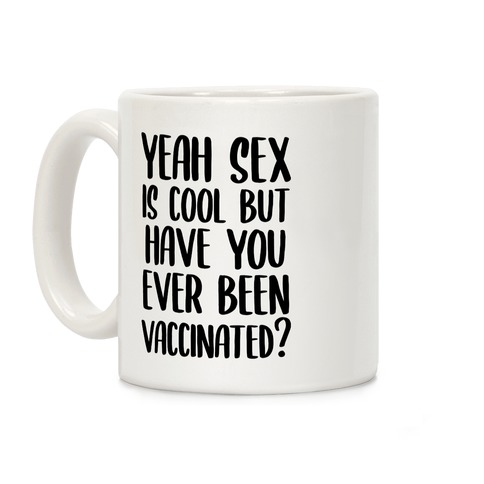 Yeah Sex is Cool but Have You Ever Been Vaccinated? Coffee Mug